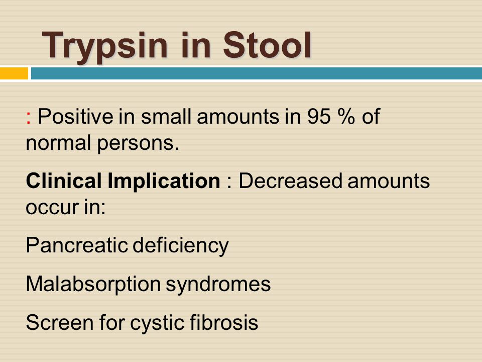 Trypsin in Stool : Positive in small amounts in 95 % of normal persons.