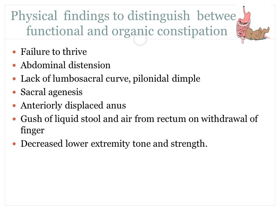 Physical findings to distinguish between functional and organic constipation Failure to thrive Abdominal distension Lack of lumbosacral curve, pilonid