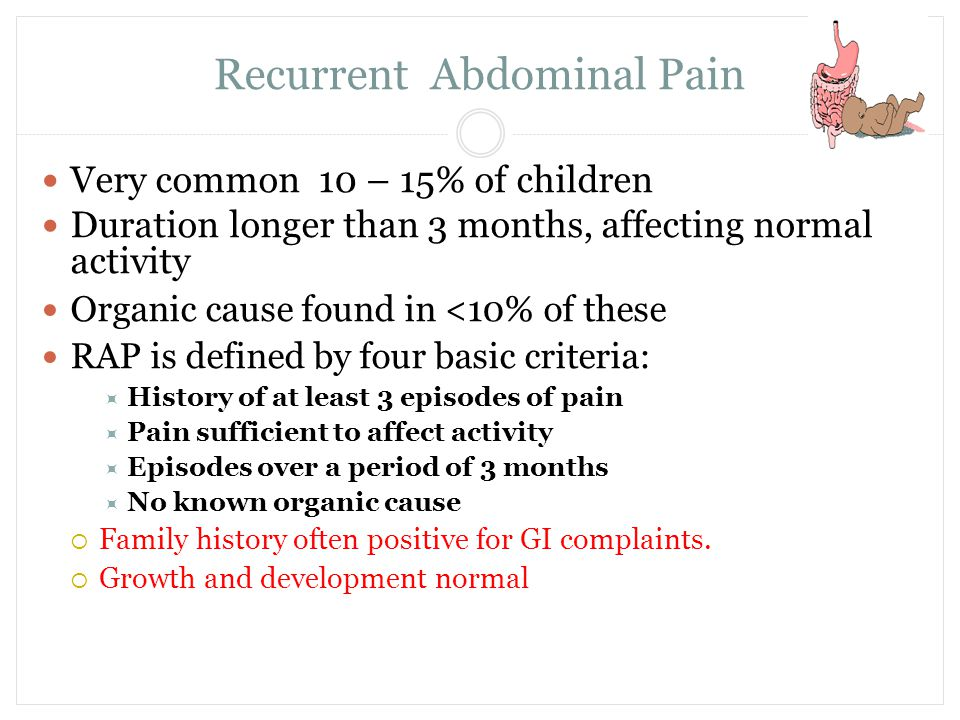 Recurrent Abdominal Pain Very common 10 – 15% of children Duration longer than 3 months, affecting normal activity Organic cause found in <10% of thes