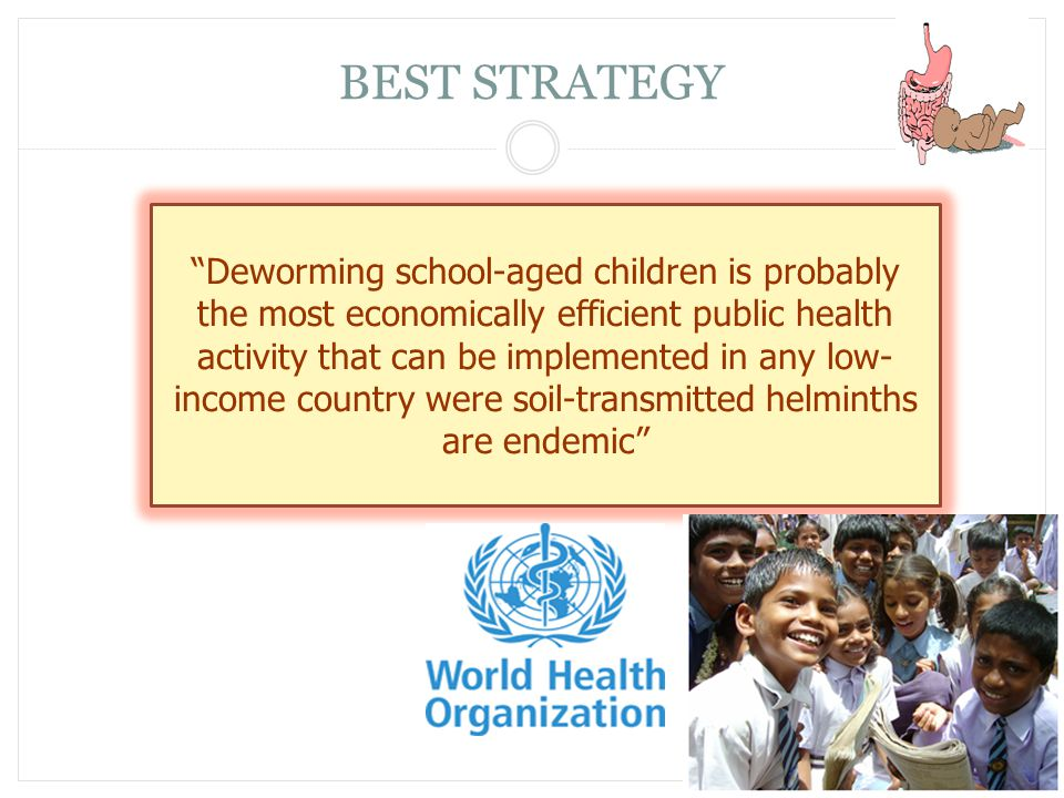 "BEST STRATEGY ""Deworming school-aged children is probably the most economically efficient public health activity that can be implemented in any low- i"