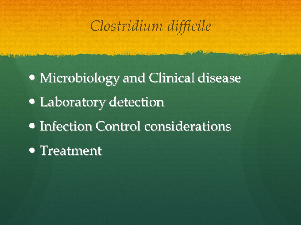 Clostridium difficile Microbiology and Clinical disease Microbiology and Clinical disease Laboratory detection Laboratory detection Infection Control considerations Infection Control considerations Treatment Treatment