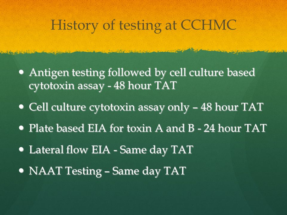 History of testing at CCHMC Antigen testing followed by cell culture based cytotoxin assay - 48 hour TAT Antigen testing followed by cell culture based cytotoxin assay - 48 hour TAT Cell culture cytotoxin assay only – 48 hour TAT Cell culture cytotoxin assay only – 48 hour TAT Plate based EIA for toxin A and B - 24 hour TAT Plate based EIA for toxin A and B - 24 hour TAT Lateral flow EIA - Same day TAT Lateral flow EIA - Same day TAT NAAT Testing – Same day TAT NAAT Testing – Same day TAT