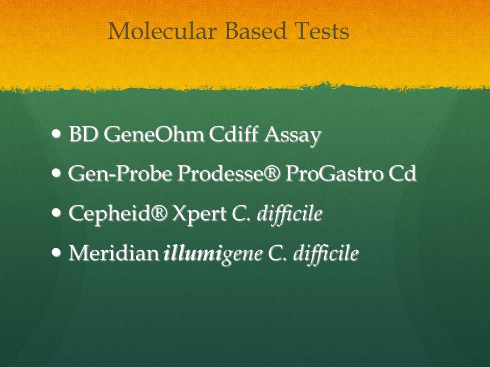 Molecular Based Tests BD GeneOhm Cdiff Assay BD GeneOhm Cdiff Assay Gen-Probe Prodesse® ProGastro Cd Gen-Probe Prodesse® ProGastro Cd Cepheid® Xpert C