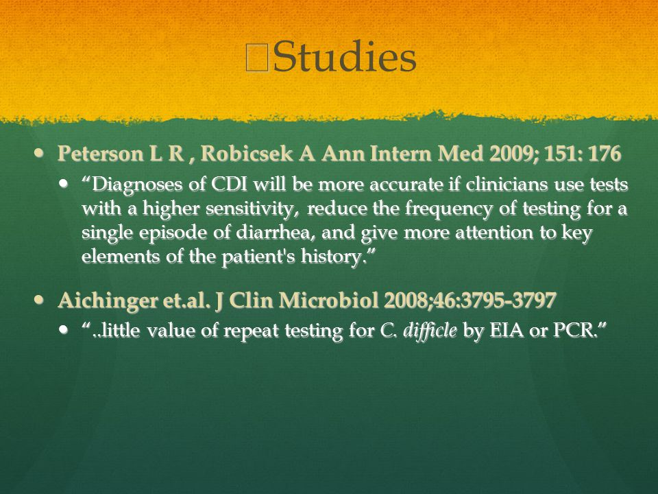 Studies Peterson L R, Robicsek A Ann Intern Med 2009; 151: 176 Peterson L R, Robicsek A Ann Intern Med 2009; 151: 176 Diagnoses of CDI will be more accurate if clinicians use tests with a higher sensitivity, reduce the frequency of testing for a single episode of diarrhea, and give more attention to key elements of the patient s history. Diagnoses of CDI will be more accurate if clinicians use tests with a higher sensitivity, reduce the frequency of testing for a single episode of diarrhea, and give more attention to key elements of the patient s history. Aichinger et.al.