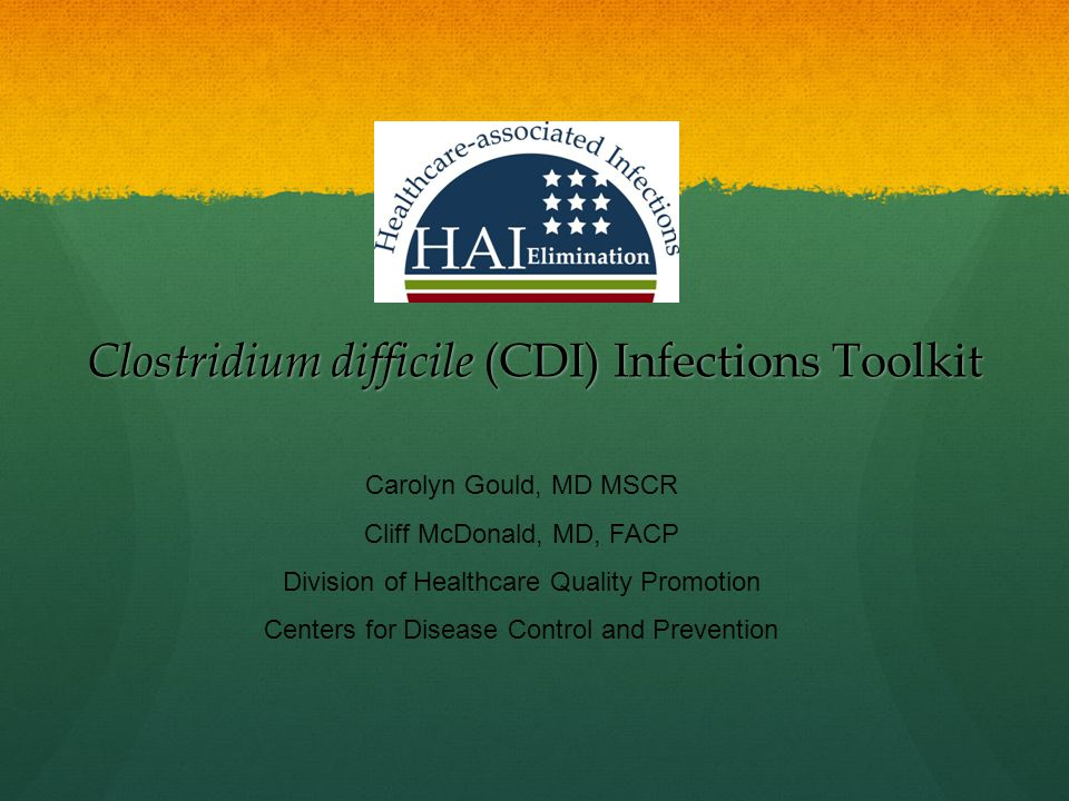Clostridium difficile (CDI) Infections Toolkit Carolyn Gould, MD MSCR Cliff McDonald, MD, FACP Division of Healthcare Quality Promotion Centers for Di