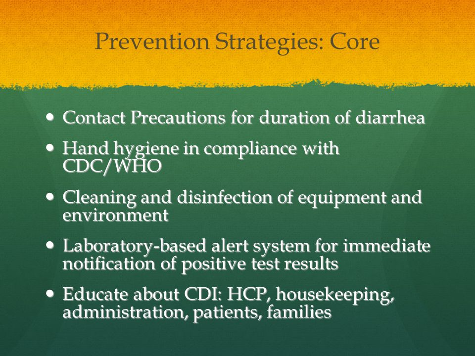Prevention Strategies: Core Contact Precautions for duration of diarrhea Contact Precautions for duration of diarrhea Hand hygiene in compliance with CDC/WHO Hand hygiene in compliance with CDC/WHO Cleaning and disinfection of equipment and environment Cleaning and disinfection of equipment and environment Laboratory-based alert system for immediate notification of positive test results Laboratory-based alert system for immediate notification of positive test results Educate about CDI: HCP, housekeeping, administration, patients, families Educate about CDI: HCP, housekeeping, administration, patients, families