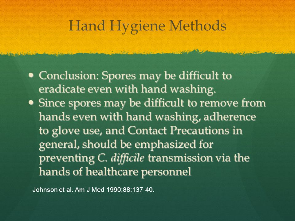 Hand Hygiene Methods Conclusion: Spores may be difficult to eradicate even with hand washing.