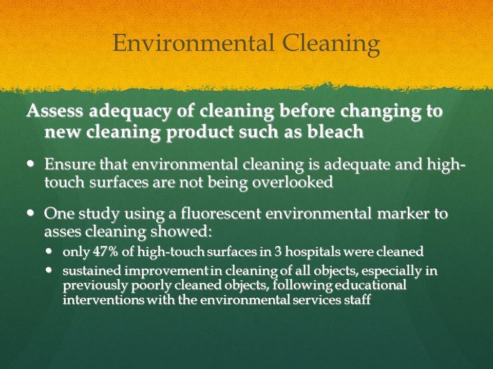 Environmental Cleaning Assess adequacy of cleaning before changing to new cleaning product such as bleach Ensure that environmental cleaning is adequate and high- touch surfaces are not being overlooked Ensure that environmental cleaning is adequate and high- touch surfaces are not being overlooked One study using a fluorescent environmental marker to asses cleaning showed: One study using a fluorescent environmental marker to asses cleaning showed: only 47% of high-touch surfaces in 3 hospitals were cleaned only 47% of high-touch surfaces in 3 hospitals were cleaned sustained improvement in cleaning of all objects, especially in previously poorly cleaned objects, following educational interventions with the environmental services staff sustained improvement in cleaning of all objects, especially in previously poorly cleaned objects, following educational interventions with the environmental services staff