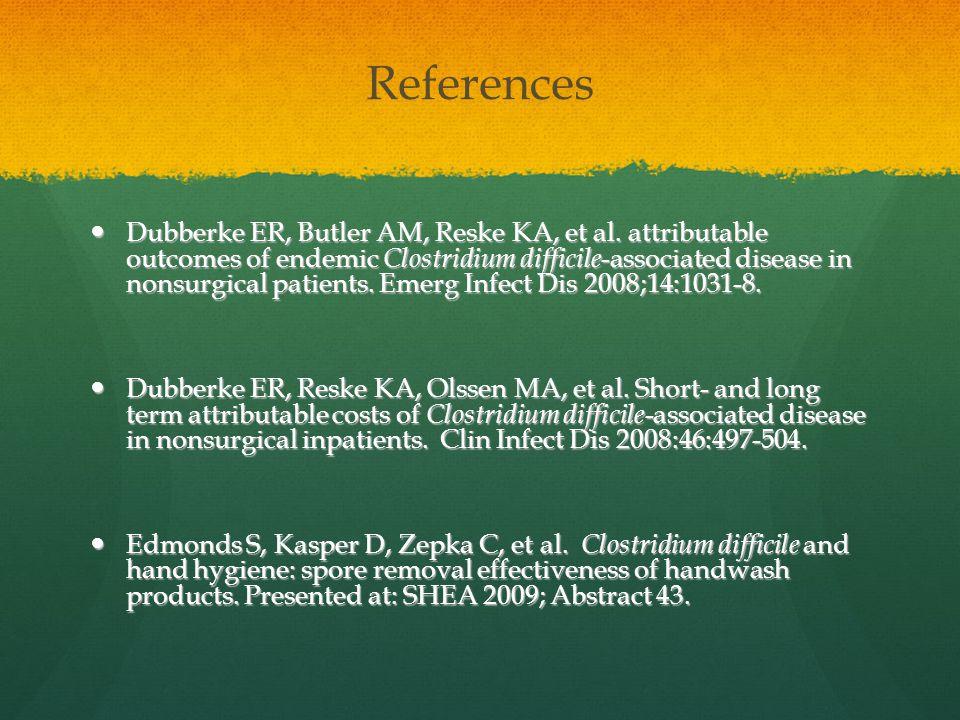 References Dubberke ER, Butler AM, Reske KA, et al. attributable outcomes of endemic Clostridium difficile -associated disease in nonsurgical patients