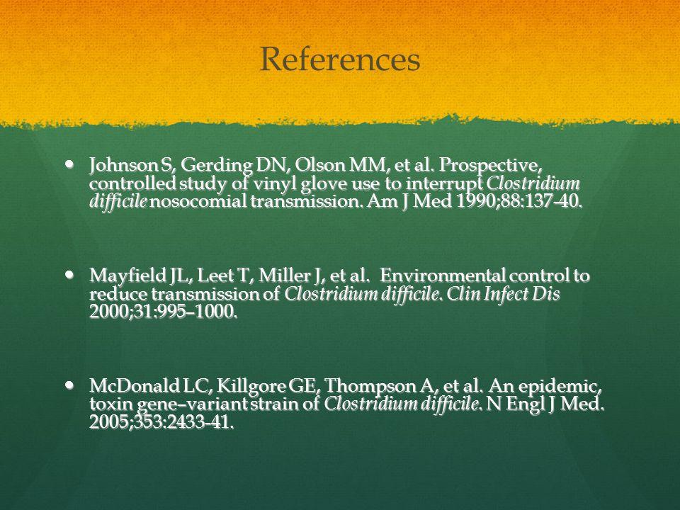 References Johnson S, Gerding DN, Olson MM, et al. Prospective, controlled study of vinyl glove use to interrupt Clostridium difficile nosocomial tran