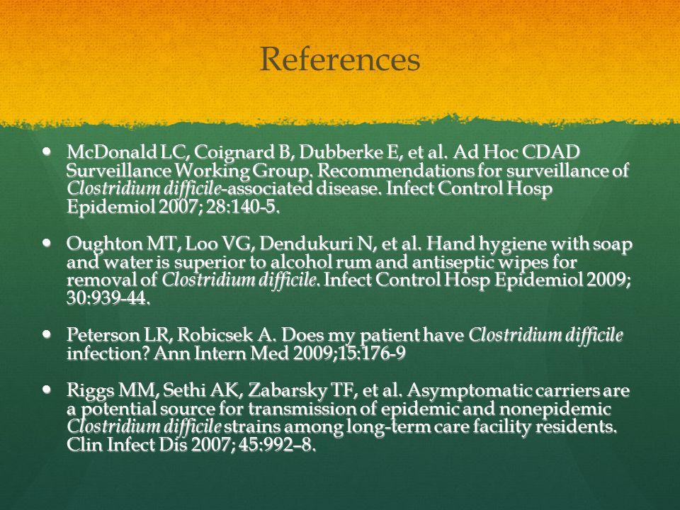 References McDonald LC, Coignard B, Dubberke E, et al. Ad Hoc CDAD Surveillance Working Group. Recommendations for surveillance of Clostridium diffici
