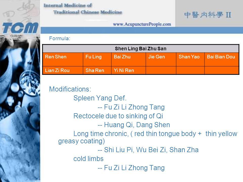 Formula: Modifications: Spleen Yang Def. -- Fu Zi Li Zhong Tang Rectocele due to sinking of Qi -- Huang Qi, Dang Shen Long time chronic, ( red thin to