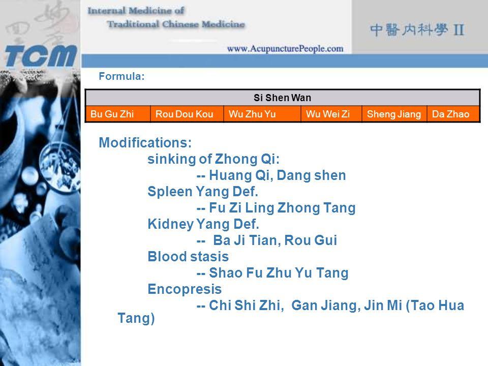 Formula: Modifications: sinking of Zhong Qi: -- Huang Qi, Dang shen Spleen Yang Def. -- Fu Zi Ling Zhong Tang Kidney Yang Def. -- Ba Ji Tian, Rou Gui
