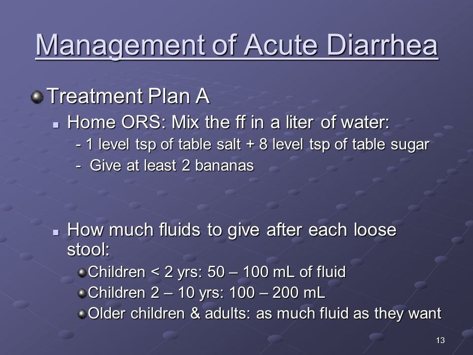 13 Management of Acute Diarrhea Treatment Plan A Home ORS: Mix the ff in a liter of water: Home ORS: Mix the ff in a liter of water: - 1 level tsp of