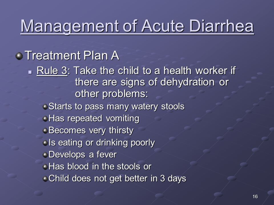 16 Management of Acute Diarrhea Treatment Plan A Rule 3: Take the child to a health worker if there are signs of dehydration or other problems: Rule 3