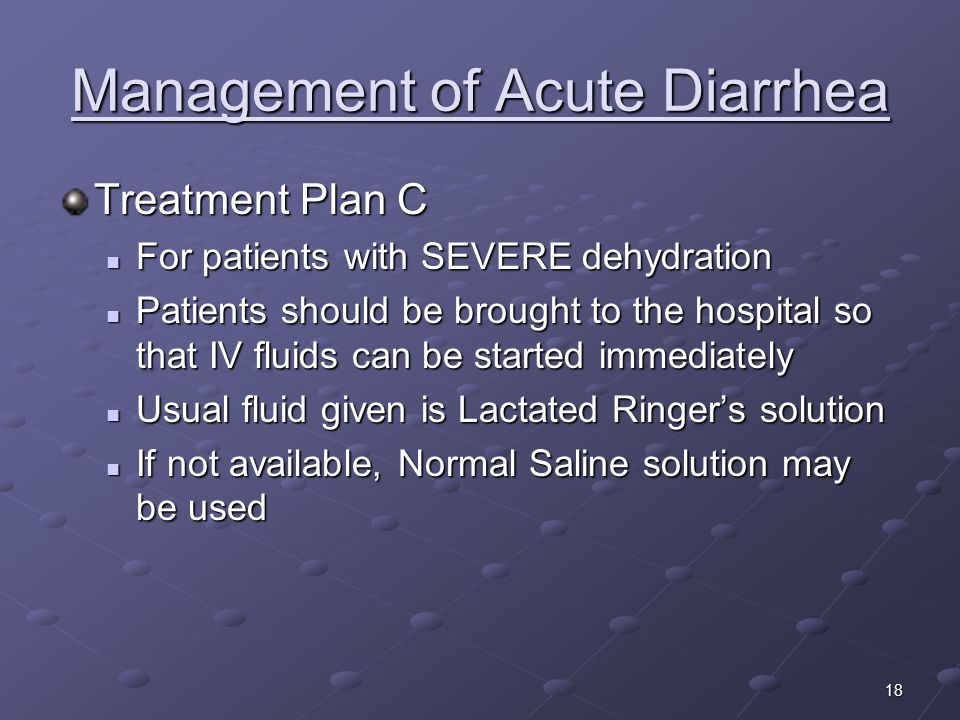18 Management of Acute Diarrhea Treatment Plan C For patients with SEVERE dehydration For patients with SEVERE dehydration Patients should be brought