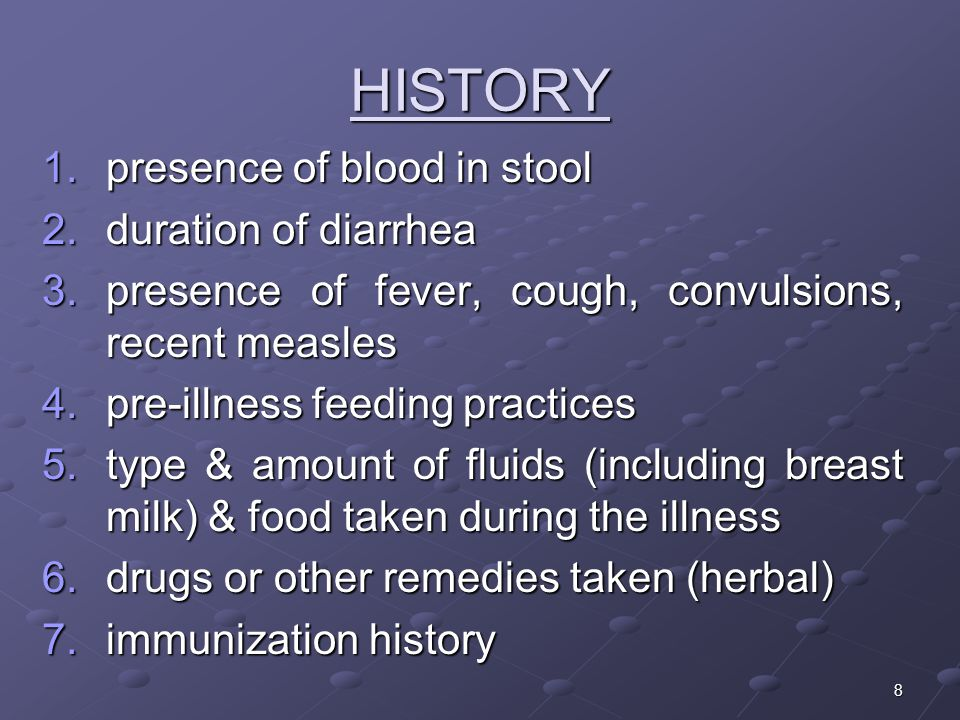 8 HISTORY 1.presence of blood in stool 2.duration of diarrhea 3.presence of fever, cough, convulsions, recent measles 4.pre-illness feeding practices