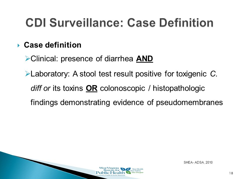  Case definition  Clinical: presence of diarrhea AND  Laboratory: A stool test result positive for toxigenic C.