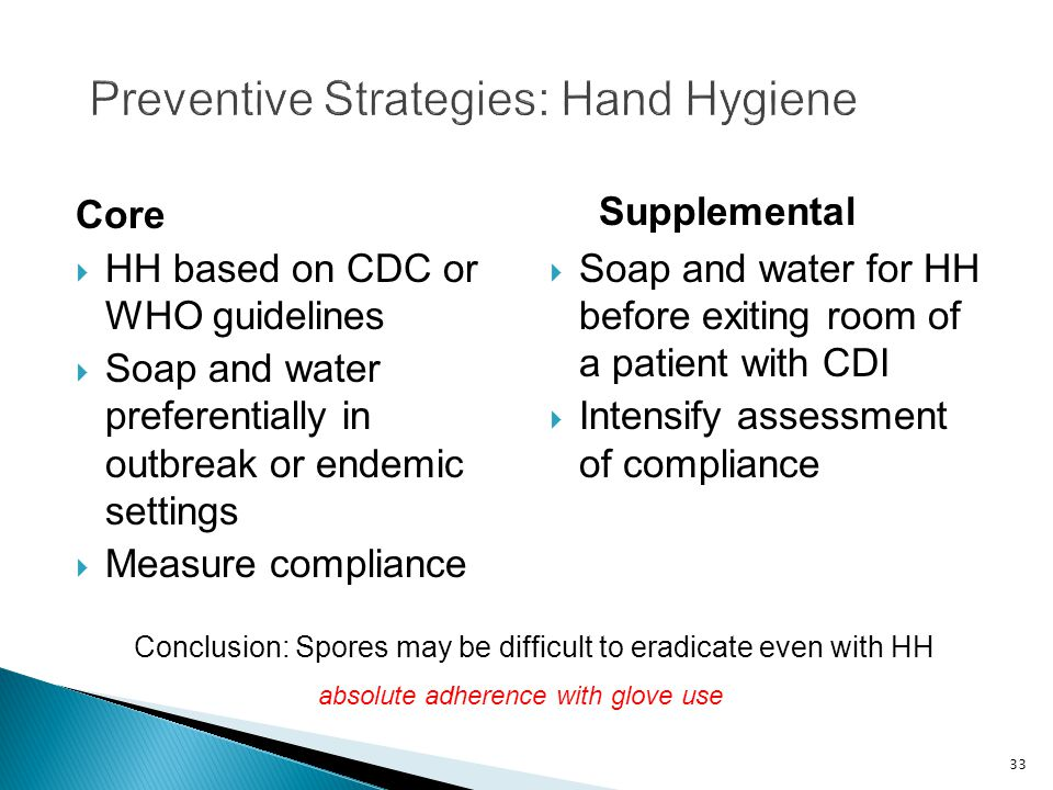 33 Preventive Strategies: Hand Hygiene Core  HH based on CDC or WHO guidelines  Soap and water preferentially in outbreak or endemic settings  Measure compliance Supplemental  Soap and water for HH before exiting room of a patient with CDI  Intensify assessment of compliance Conclusion: Spores may be difficult to eradicate even with HH absolute adherence with glove use