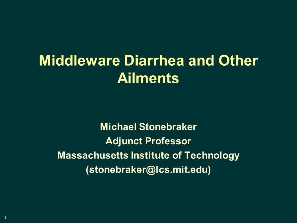 1 Middleware Diarrhea and Other Ailments Michael Stonebraker Adjunct Professor Massachusetts Institute of Technology (stonebraker@lcs.mit.edu)