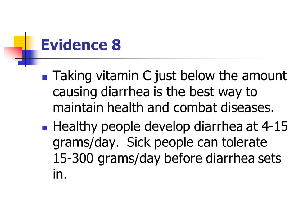 Evidence 8 Taking vitamin C just below the amount causing diarrhea is the best way to maintain health and combat diseases.