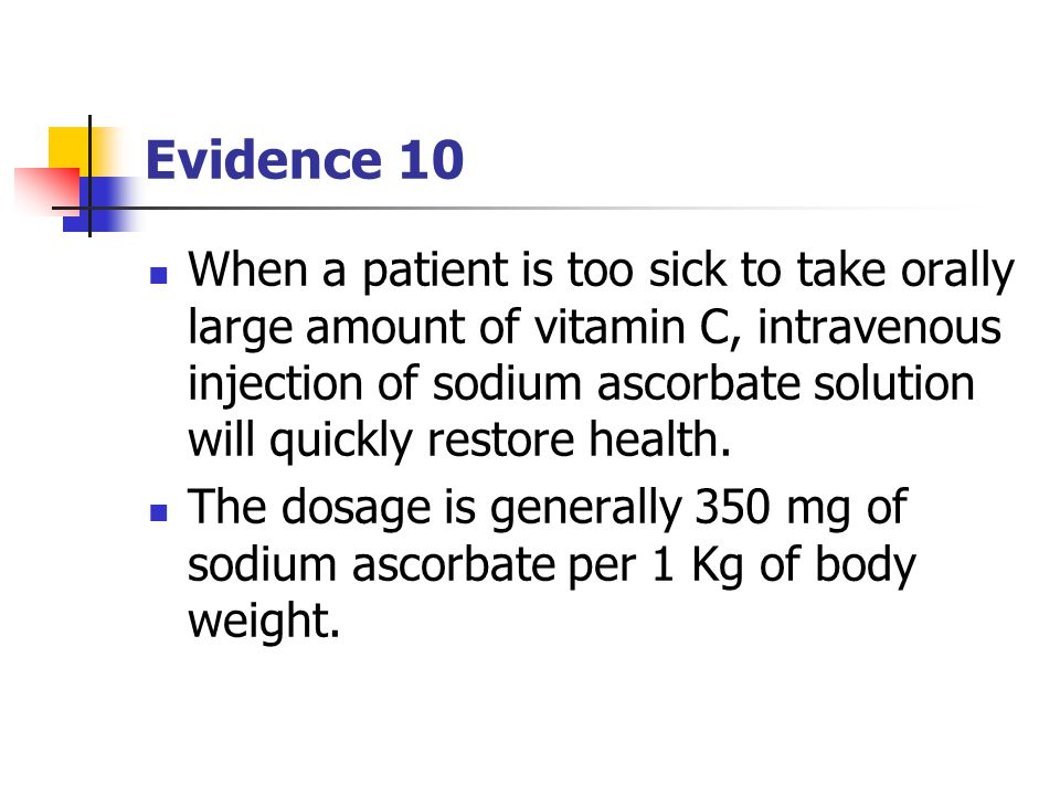 Evidence 10 When a patient is too sick to take orally large amount of vitamin C, intravenous injection of sodium ascorbate solution will quickly restore health.