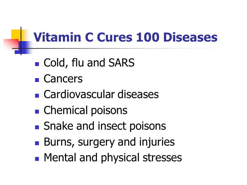 Vitamin C Cures 100 Diseases Cold, flu and SARS Cancers Cardiovascular diseases Chemical poisons Snake and insect poisons Burns, surgery and injuries Mental and physical stresses