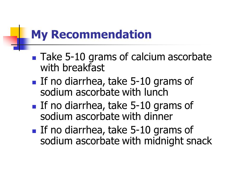 My Recommendation Take 5-10 grams of calcium ascorbate with breakfast If no diarrhea, take 5-10 grams of sodium ascorbate with lunch If no diarrhea, take 5-10 grams of sodium ascorbate with dinner If no diarrhea, take 5-10 grams of sodium ascorbate with midnight snack