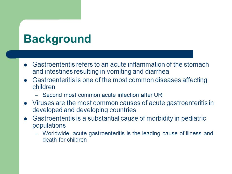 Background Gastroenteritis refers to an acute inflammation of the stomach and intestines resulting in vomiting and diarrhea Gastroenteritis is one of the most common diseases affecting children – Second most common acute infection after URI Viruses are the most common causes of acute gastroenteritis in developed and developing countries Gastroenteritis is a substantial cause of morbidity in pediatric populations – Worldwide, acute gastroenteritis is the leading cause of illness and death for children