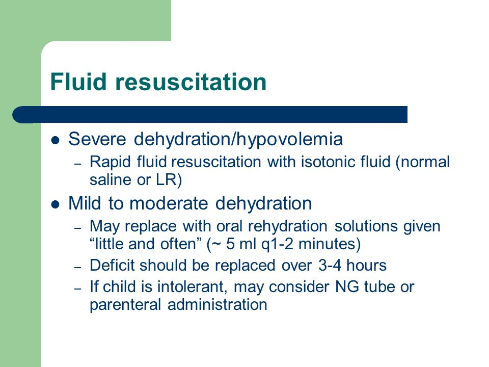 Fluid resuscitation Severe dehydration/hypovolemia – Rapid fluid resuscitation with isotonic fluid (normal saline or LR) Mild to moderate dehydration – May replace with oral rehydration solutions given little and often (~ 5 ml q1-2 minutes) – Deficit should be replaced over 3-4 hours – If child is intolerant, may consider NG tube or parenteral administration