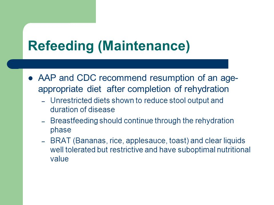 Refeeding (Maintenance) AAP and CDC recommend resumption of an age- appropriate diet after completion of rehydration – Unrestricted diets shown to reduce stool output and duration of disease – Breastfeeding should continue through the rehydration phase – BRAT (Bananas, rice, applesauce, toast) and clear liquids well tolerated but restrictive and have suboptimal nutritional value