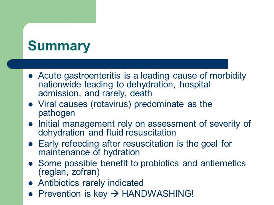 Summary Acute gastroenteritis is a leading cause of morbidity nationwide leading to dehydration, hospital admission, and rarely, death Viral causes (rotavirus) predominate as the pathogen Initial management rely on assessment of severity of dehydration and fluid resuscitation Early refeeding after resuscitation is the goal for maintenance of hydration Some possible benefit to probiotics and antiemetics (reglan, zofran) Antibiotics rarely indicated Prevention is key  HANDWASHING!