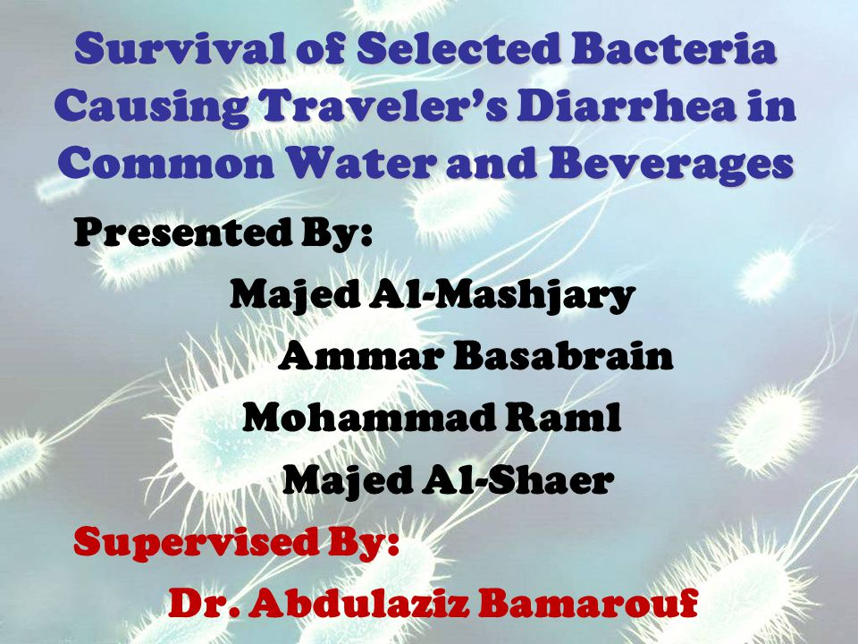 Survival of Selected Bacteria Causing Traveler's Diarrhea Water and Beverages Survival of Selected Bacteria Causing Traveler's Diarrhea in Common Water and Beverages Presented By: Majed Al-Mashjary Ammar Basabrain Mohammad Raml Majed Al-Shaer Supervised By: Dr.