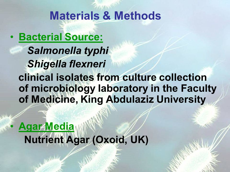 Materials & Methods Bacterial Source: Salmonella typhi Shigella flexneri clinical isolates from culture collection of microbiology laboratory in the Faculty of Medicine, King Abdulaziz University Agar Media Nutrient Agar (Oxoid, UK)