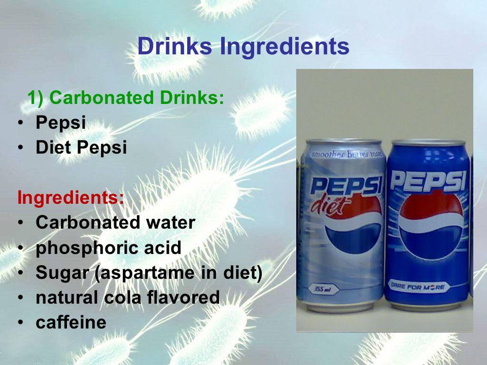 Drinks Ingredients 1) Carbonated Drinks: Pepsi Diet Pepsi Ingredients: Carbonated water phosphoric acid Sugar (aspartame in diet) natural cola flavored caffeine