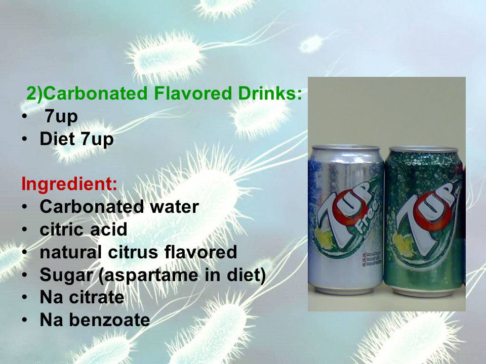 2)Carbonated Flavored Drinks: 7up Diet 7up Ingredient: Carbonated water citric acid natural citrus flavored Sugar (aspartame in diet) Na citrate Na benzoate