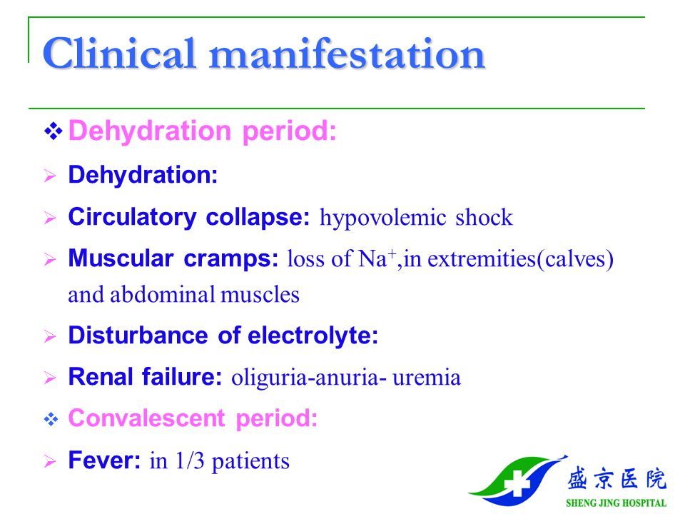 Clinical manifestation  Dehydration period:  Dehydration:  Circulatory collapse: hypovolemic shock  Muscular cramps: loss of Na +,in extremities(calves) and abdominal muscles  Disturbance of electrolyte:  Renal failure: oliguria-anuria- uremia  Convalescent period:  Fever: in 1/3 patients