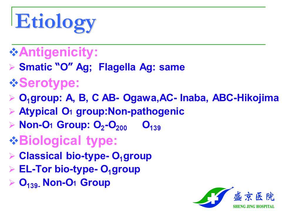 Etiology  Antigenicity:  Smatic O Ag; Flagella Ag: same  Serotype:  O 1 group: A, B, C AB- Ogawa,AC- Inaba, ABC-Hikojima  Atypical O 1 group:Non-pathogenic  Non-O 1 Group: O 2 -O 200 O 139  Biological type:  Classical bio-type- O 1 group  EL-Tor bio-type- O 1 group  O 139- Non-O 1 Group