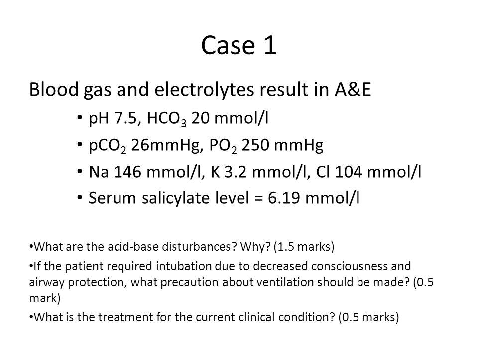 Case 1 Blood gas and electrolytes result in A&E pH 7.5, HCO 3 20 mmol/l pCO 2 26mmHg, PO 2 250 mmHg Na 146 mmol/l, K 3.2 mmol/l, Cl 104 mmol/l Serum salicylate level = 6.19 mmol/l What are the acid-base disturbances.