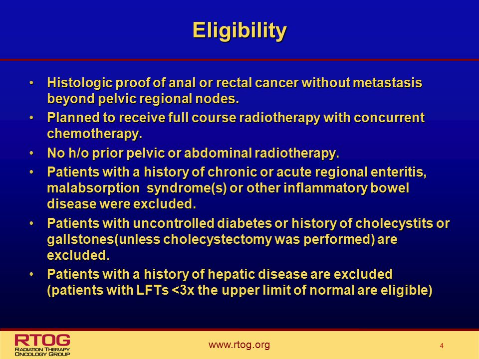 www.rtog.org 4 Eligibility Histologic proof of anal or rectal cancer without metastasis beyond pelvic regional nodes.Histologic proof of anal or rectal cancer without metastasis beyond pelvic regional nodes.