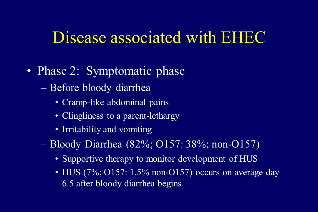 Disease associated with EHEC Phase 2: Symptomatic phase –Before bloody diarrhea Cramp-like abdominal pains Clingliness to a parent-lethargy Irritability and vomiting –Bloody Diarrhea (82%; O157: 38%; non-O157) Supportive therapy to monitor development of HUS HUS (7%; O157: 1.5% non-O157) occurs on average day 6.5 after bloody diarrhea begins.