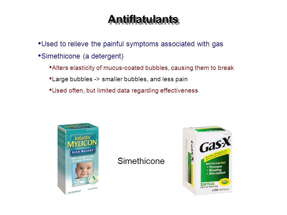 Antiflatulants Used to relieve the painful symptoms associated with gas Simethicone (a detergent) Alters elasticity of mucus-coated bubbles, causing them to break Large bubbles -> smaller bubbles, and less pain Used often, but limited data regarding effectiveness Simethicone