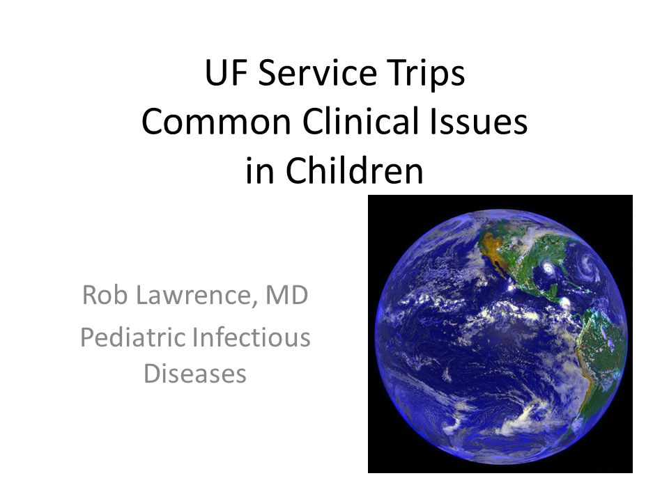 UF Service Trips Common Clinical Issues in Children Rob Lawrence, MD Pediatric Infectious Diseases