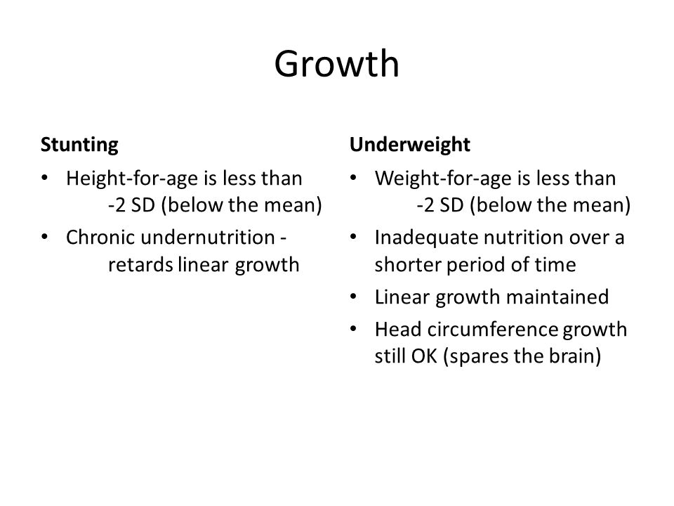 Growth Stunting Height-for-age is less than -2 SD (below the mean) Chronic undernutrition - retards linear growth Underweight Weight-for-age is less t