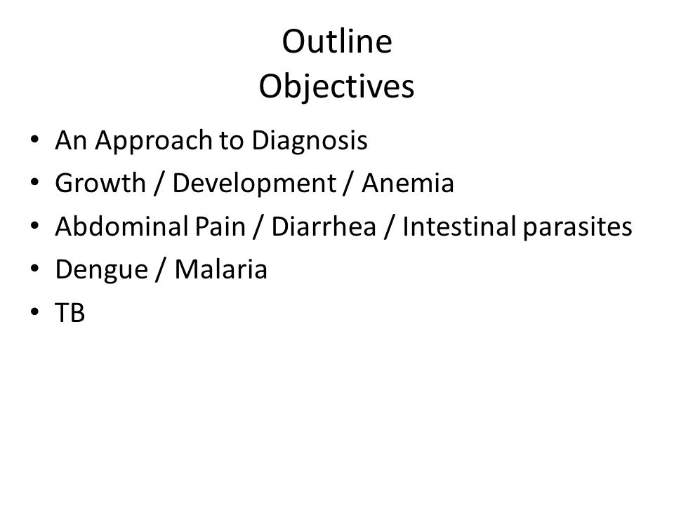 Outline Objectives An Approach to Diagnosis Growth / Development / Anemia Abdominal Pain / Diarrhea / Intestinal parasites Dengue / Malaria TB