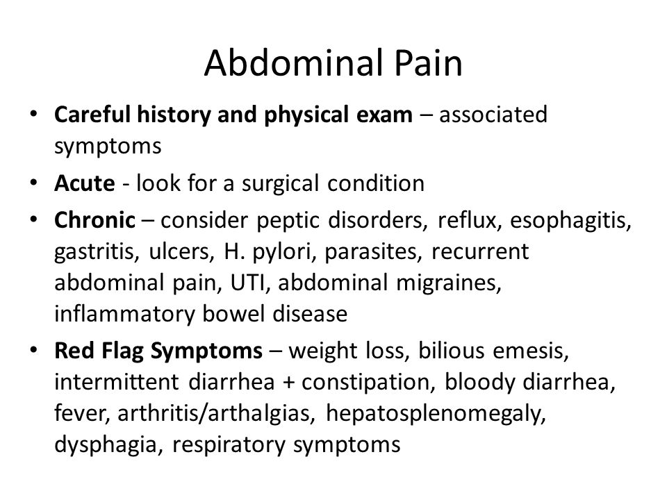 Abdominal Pain Careful history and physical exam – associated symptoms Acute - look for a surgical condition Chronic – consider peptic disorders, refl