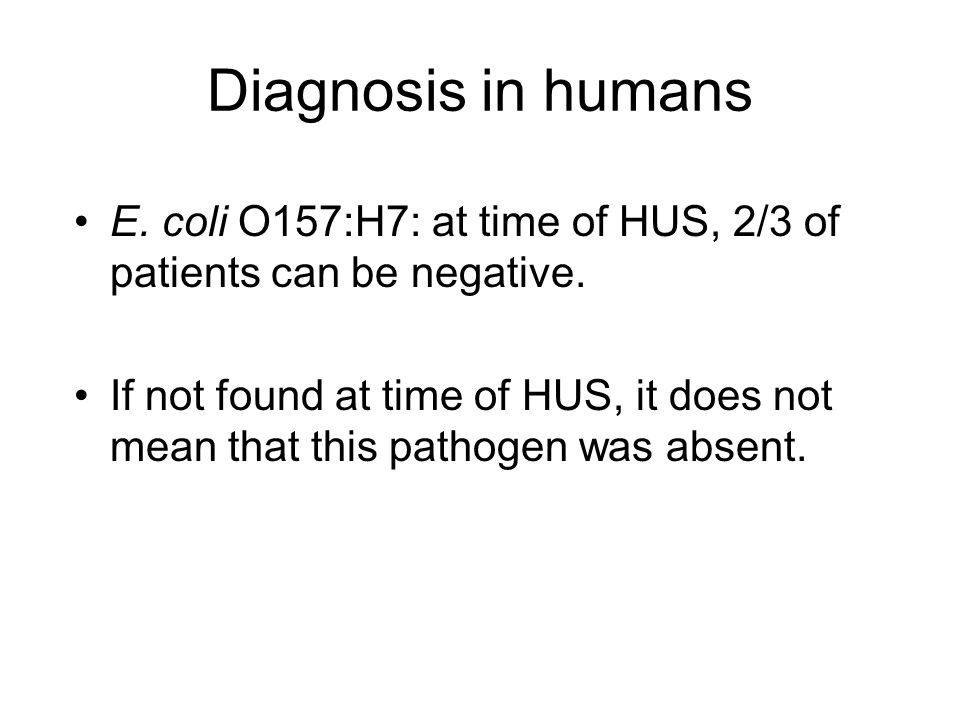 Diagnosis in humans E.coli O157:H7: at time of HUS, 2/3 of patients can be negative.