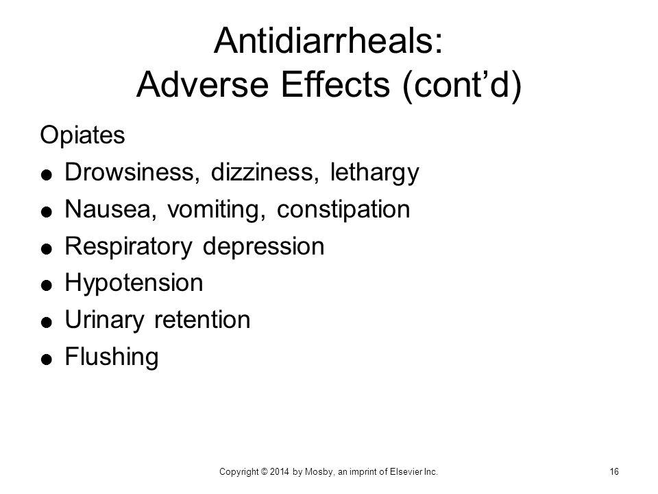 Antidiarrheals: Adverse Effects (cont'd) Opiates  Drowsiness, dizziness, lethargy  Nausea, vomiting, constipation  Respiratory depression  Hypoten