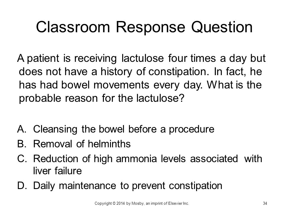 Classroom Response Question A patient is receiving lactulose four times a day but does not have a history of constipation. In fact, he has had bowel m