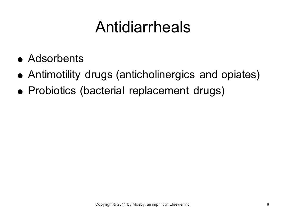 Antidiarrheals  Adsorbents  Antimotility drugs (anticholinergics and opiates)  Probiotics (bacterial replacement drugs) 8Copyright © 2014 by Mosby,